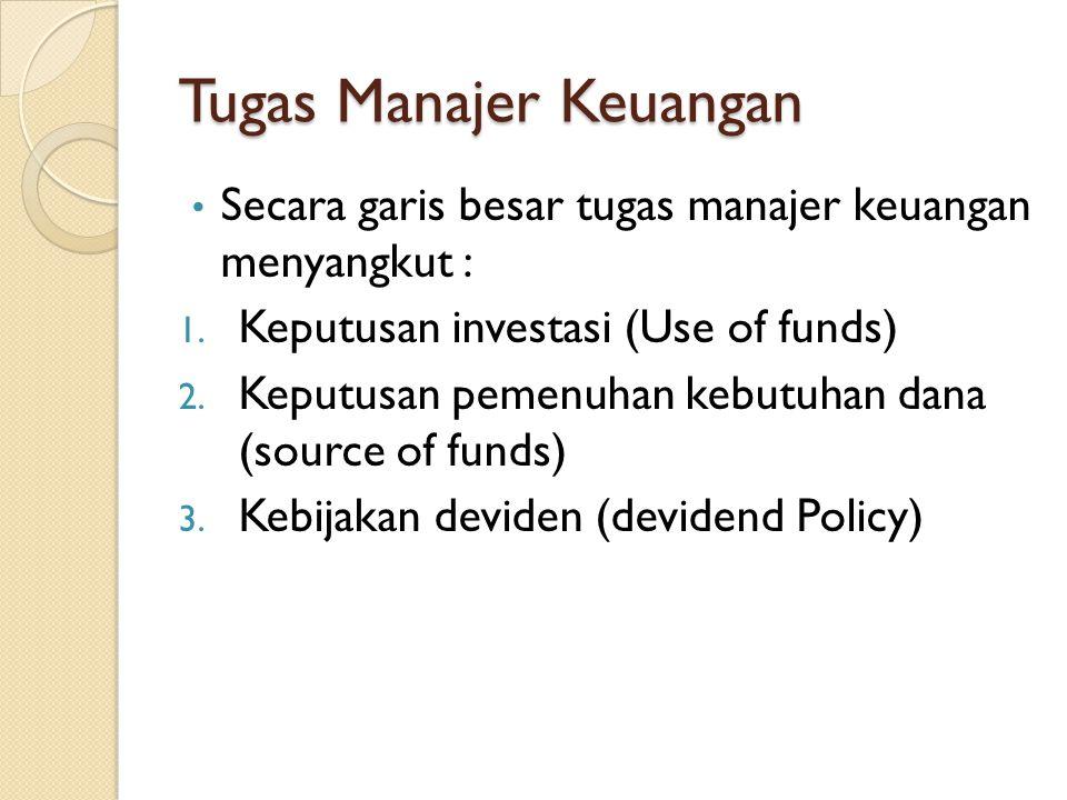 Tugas Manajer Keuangan • Secara garis besar tugas manajer keuangan menyangkut : 1. Keputusan investasi (Use of funds) 2. Keputusan pemenuhan kebutuhan