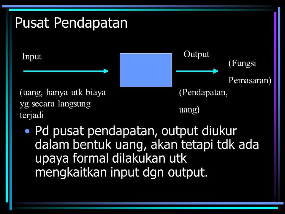 Pusat Pendapatan •Pd pusat pendapatan, output diukur dalam bentuk uang, akan tetapi tdk ada upaya formal dilakukan utk mengkaitkan input dgn output.