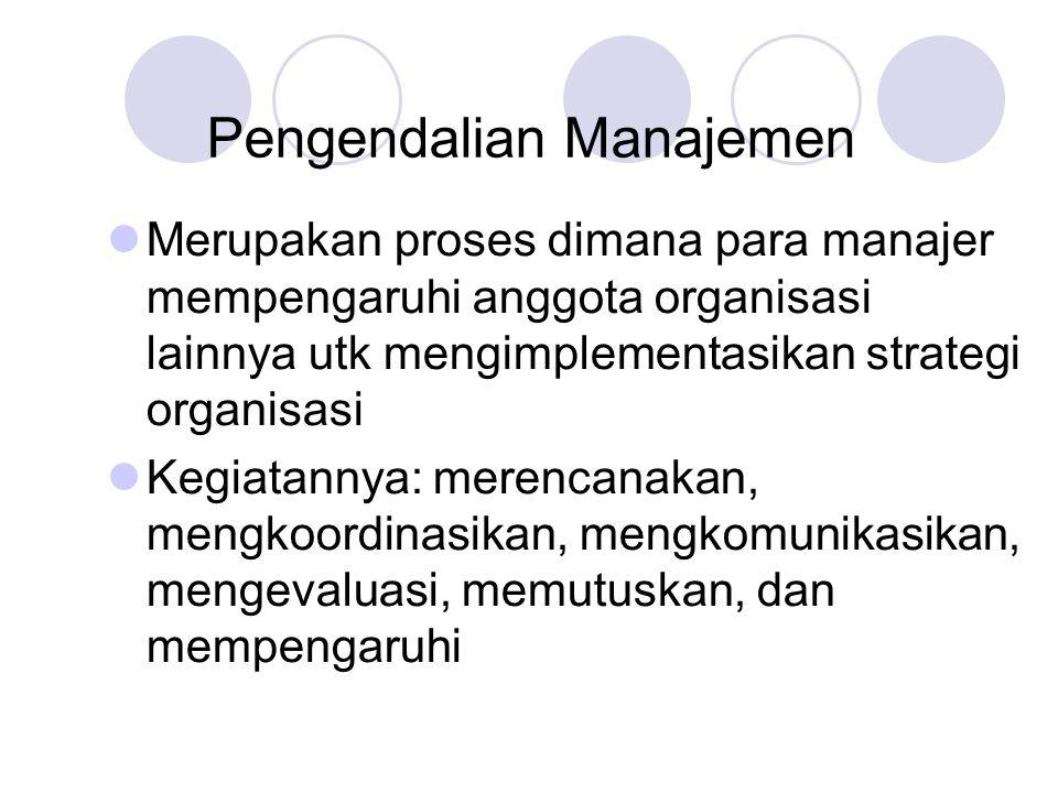 Pengendalian Manajemen  Merupakan proses dimana para manajer mempengaruhi anggota organisasi lainnya utk mengimplementasikan strategi organisasi  Kegiatannya: merencanakan, mengkoordinasikan, mengkomunikasikan, mengevaluasi, memutuskan, dan mempengaruhi