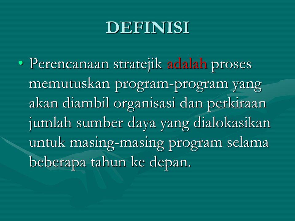 DEFINISI •Perencanaan stratejik adalah proses memutuskan program-program yang akan diambil organisasi dan perkiraan jumlah sumber daya yang dialokasikan untuk masing-masing program selama beberapa tahun ke depan.