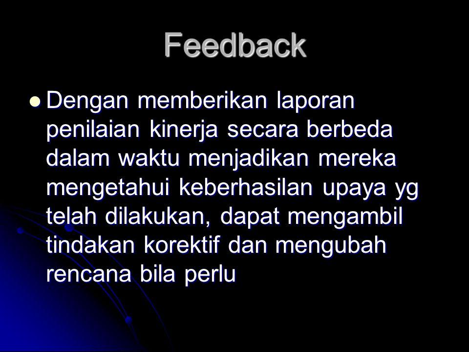 Feedback  Dengan memberikan laporan penilaian kinerja secara berbeda dalam waktu menjadikan mereka mengetahui keberhasilan upaya yg telah dilakukan, dapat mengambil tindakan korektif dan mengubah rencana bila perlu
