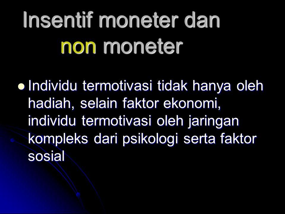 Insentif moneter dan non moneter  Individu termotivasi tidak hanya oleh hadiah, selain faktor ekonomi, individu termotivasi oleh jaringan kompleks dari psikologi serta faktor sosial