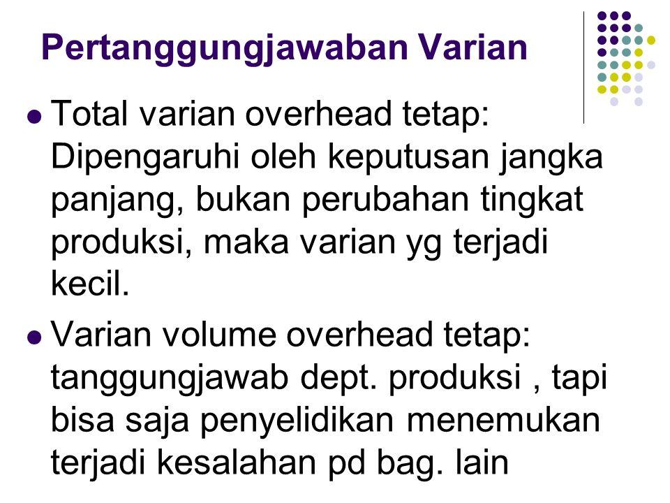 Pertanggungjawaban Varian  Total varian overhead tetap: Dipengaruhi oleh keputusan jangka panjang, bukan perubahan tingkat produksi, maka varian yg terjadi kecil.