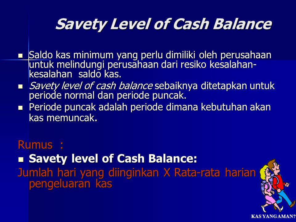 Savety Level of Cash Balance  Saldo kas minimum yang perlu dimiliki oleh perusahaan untuk melindungi perusahaan dari resiko kesalahan- kesalahan sald