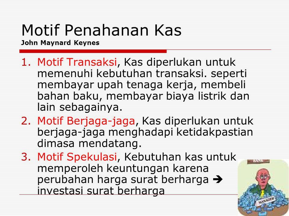 Motif Penahanan Kas John Maynard Keynes 1.Motif Transaksi, Kas diperlukan untuk memenuhi kebutuhan transaksi. seperti membayar upah tenaga kerja, memb