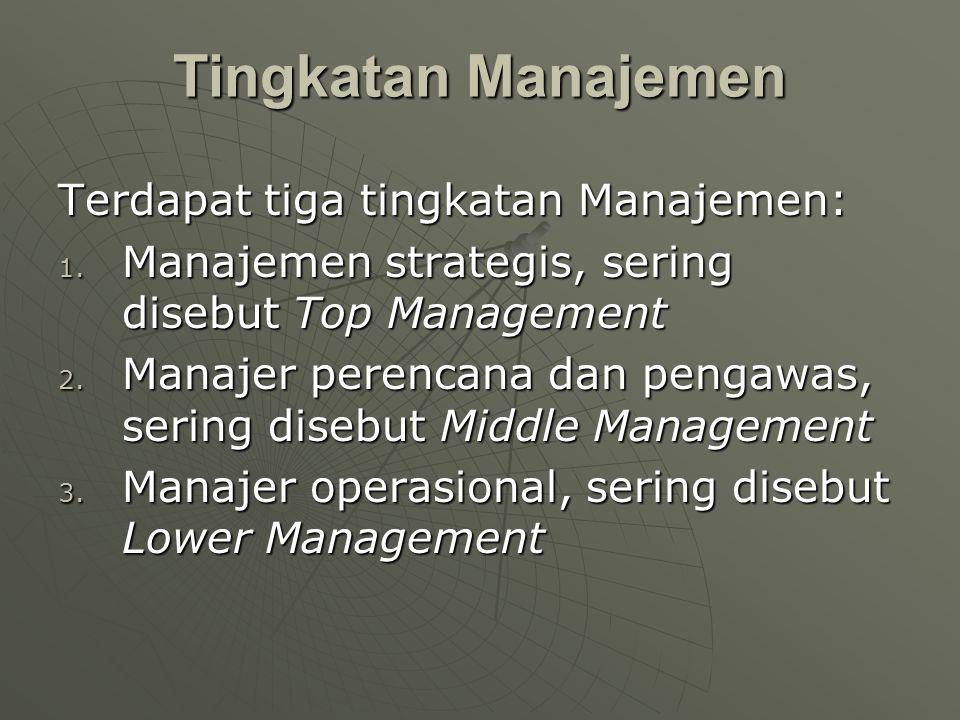Terdapat tiga tingkatan Manajemen: 1. Manajemen strategis, sering disebut Top Management 2. Manajer perencana dan pengawas, sering disebut Middle Mana