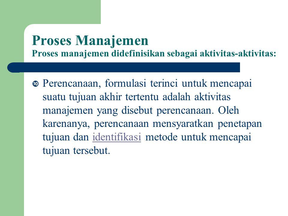 Proses Manajemen Proses manajemen didefinisikan sebagai aktivitas-aktivitas:  Perencanaan, formulasi terinci untuk mencapai suatu tujuan akhir tertentu adalah aktivitas manajemen yang disebut perencanaan.