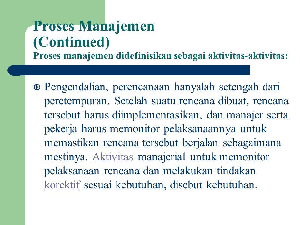 Proses Manajemen (Continued) Proses manajemen didefinisikan sebagai aktivitas-aktivitas:  Pengendalian, perencanaan hanyalah setengah dari peretempuran.