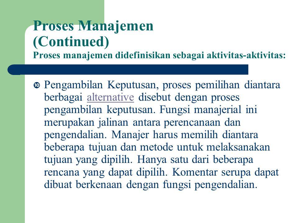 Proses Manajemen (Continued) Proses manajemen didefinisikan sebagai aktivitas-aktivitas:  Pengambilan Keputusan, proses pemilihan diantara berbagai alternative disebut dengan proses pengambilan keputusan.