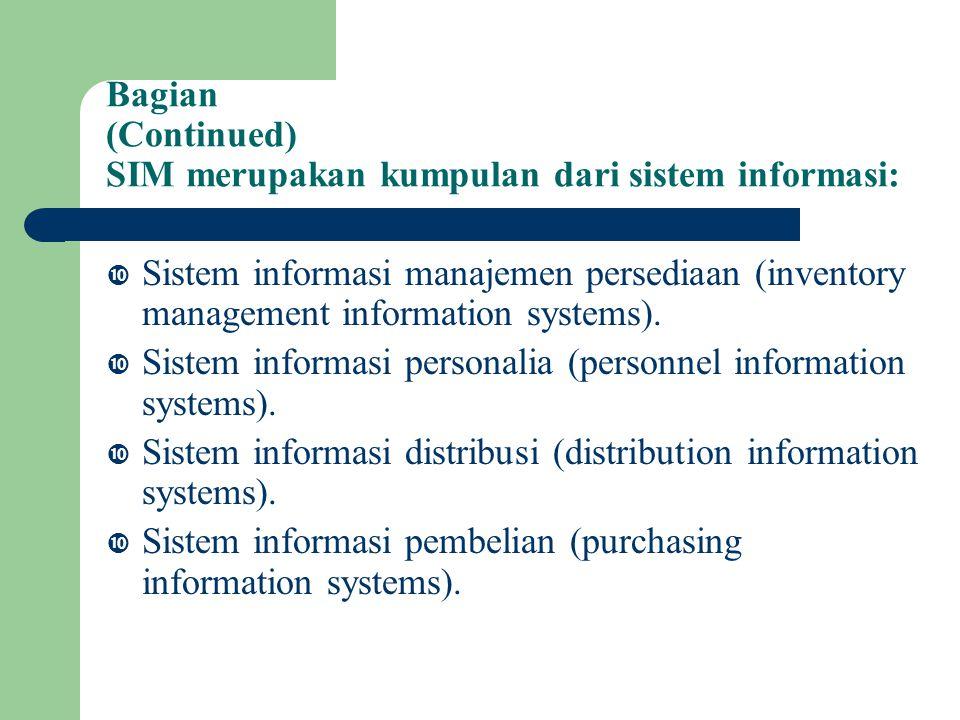 Bagian (Continued) SIM merupakan kumpulan dari sistem informasi:  Sistem informasi manajemen persediaan (inventory management information systems).