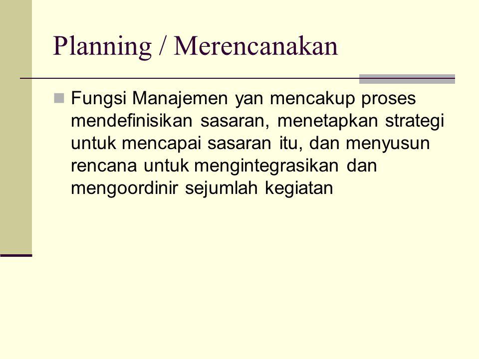 Planning / Merencanakan  Fungsi Manajemen yan mencakup proses mendefinisikan sasaran, menetapkan strategi untuk mencapai sasaran itu, dan menyusun re