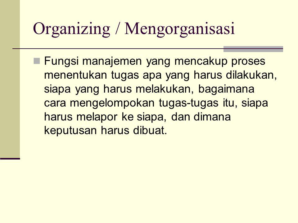 Organizing / Mengorganisasi  Fungsi manajemen yang mencakup proses menentukan tugas apa yang harus dilakukan, siapa yang harus melakukan, bagaimana c