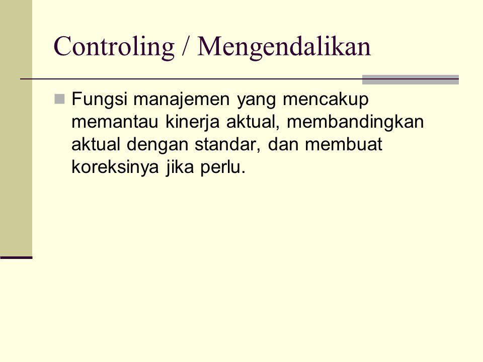 Controling / Mengendalikan  Fungsi manajemen yang mencakup memantau kinerja aktual, membandingkan aktual dengan standar, dan membuat koreksinya jika