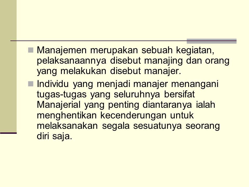  Manajemen merupakan sebuah kegiatan, pelaksanaannya disebut manajing dan orang yang melakukan disebut manajer.  Individu yang menjadi manajer menan