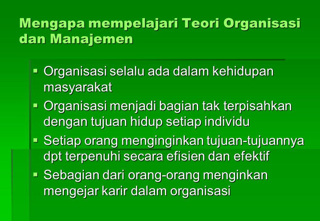 Mengapa mempelajari Teori Organisasi dan Manajemen  Organisasi selalu ada dalam kehidupan masyarakat  Organisasi menjadi bagian tak terpisahkan deng