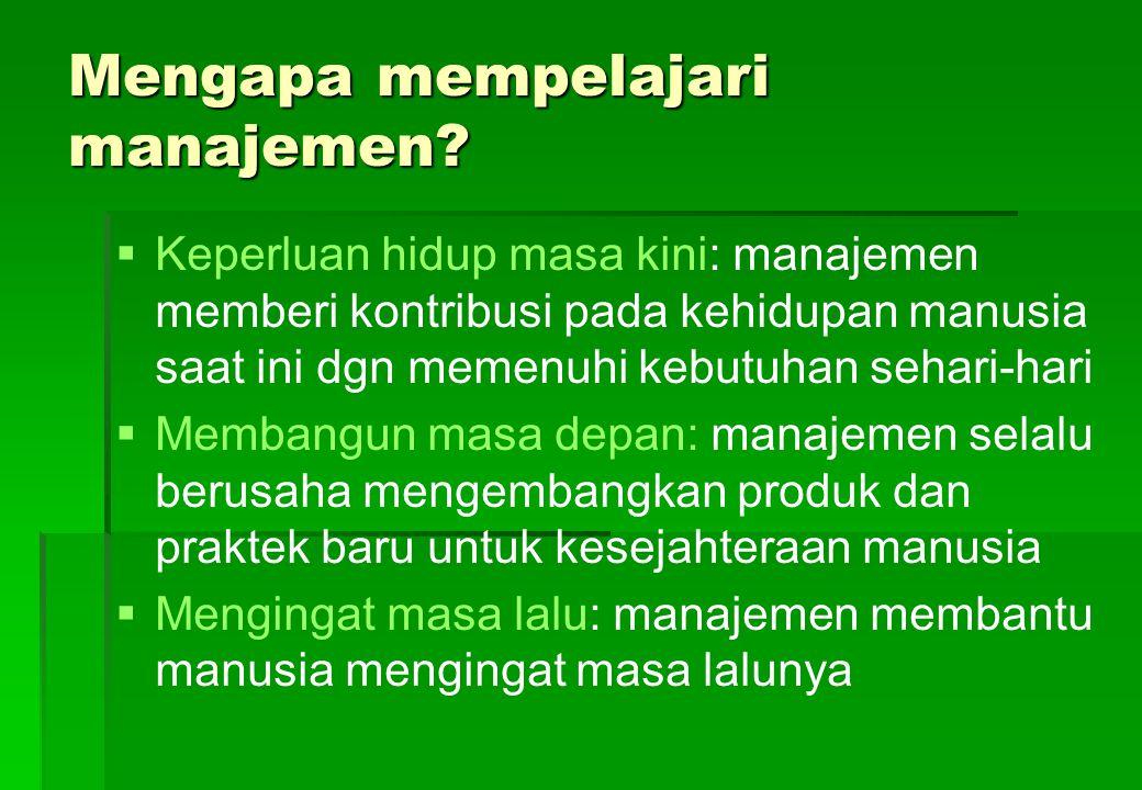 Mengapa mempelajari manajemen?   Keperluan hidup masa kini: manajemen memberi kontribusi pada kehidupan manusia saat ini dgn memenuhi kebutuhan seha