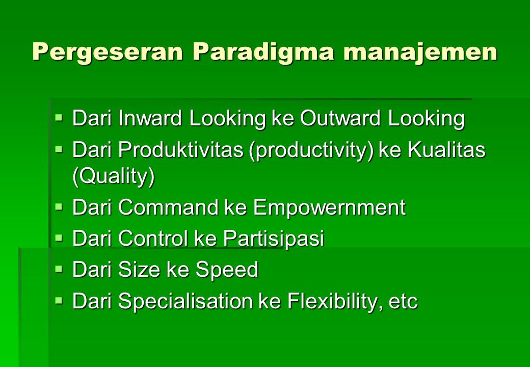 Pergeseran Paradigma manajemen  Dari Inward Looking ke Outward Looking  Dari Produktivitas (productivity) ke Kualitas (Quality)  Dari Command ke Em