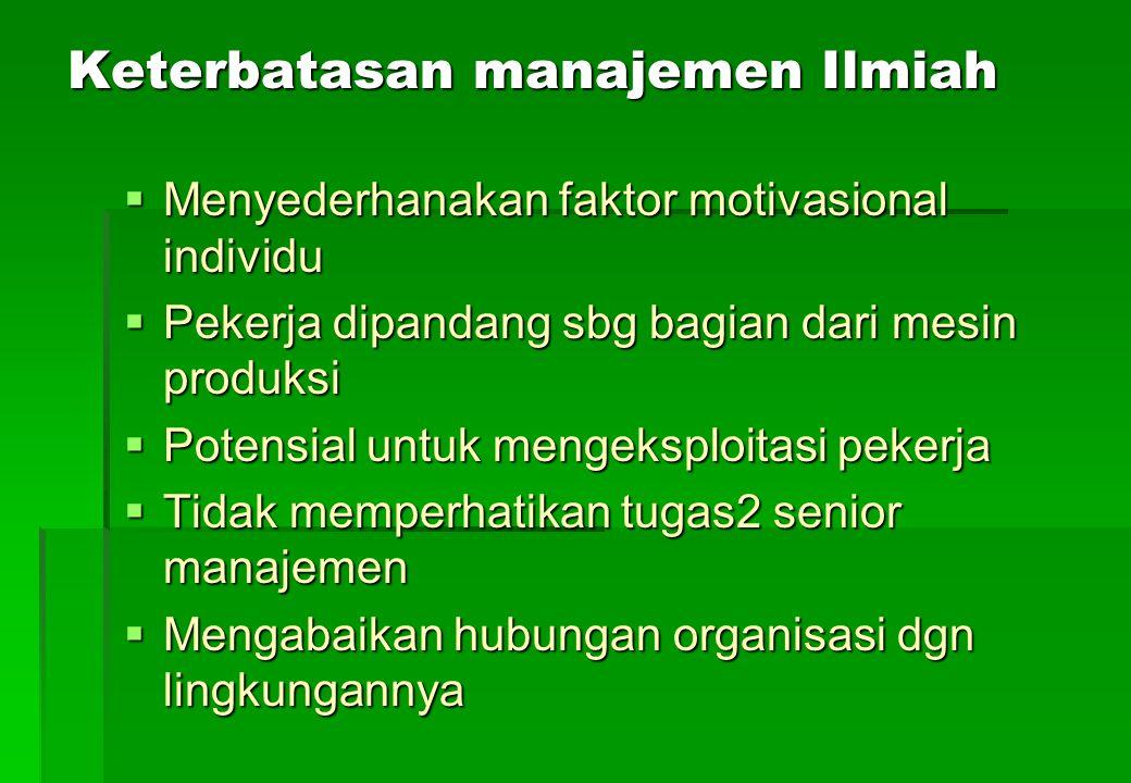 Keterbatasan manajemen Ilmiah  Menyederhanakan faktor motivasional individu  Pekerja dipandang sbg bagian dari mesin produksi  Potensial untuk meng