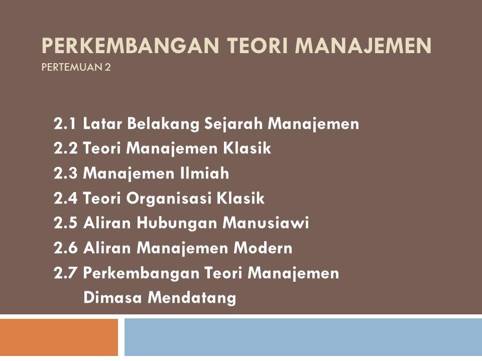 PERKEMBANGAN TEORI MANAJEMEN PERTEMUAN 2 2.1 Latar Belakang Sejarah Manajemen 2.2 Teori Manajemen Klasik 2.3 Manajemen Ilmiah 2.4 Teori Organisasi Kla