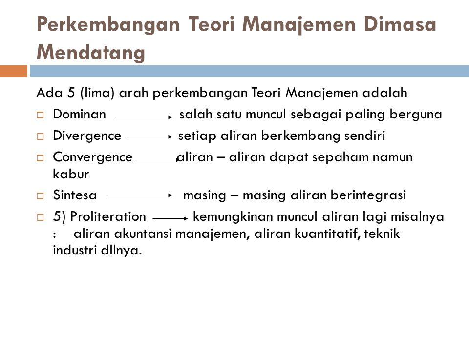 Perkembangan Teori Manajemen Dimasa Mendatang Ada 5 (lima) arah perkembangan Teori Manajemen adalah  Dominan salah satu muncul sebagai paling berguna
