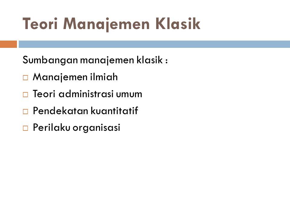 Teori Manajemen Klasik Sumbangan manajemen klasik :  Manajemen ilmiah  Teori administrasi umum  Pendekatan kuantitatif  Perilaku organisasi