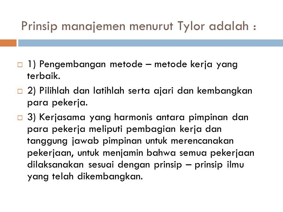 Prinsip manajemen menurut Tylor adalah :  1) Pengembangan metode – metode kerja yang terbaik.  2) Pilihlah dan latihlah serta ajari dan kembangkan p