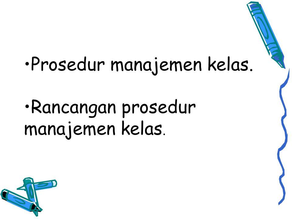 •Prosedur manajemen kelas. •Rancangan prosedur manajemen kelas.