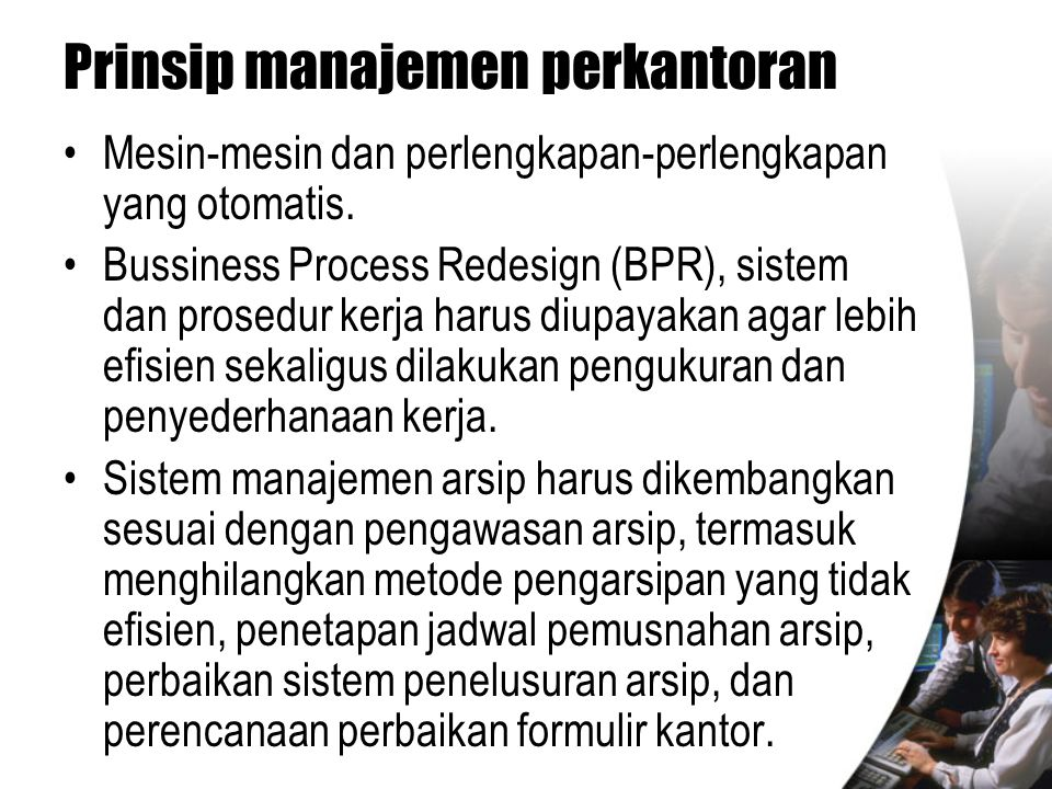 Prinsip manajemen perkantoran •Mesin-mesin dan perlengkapan-perlengkapan yang otomatis. •Bussiness Process Redesign (BPR), sistem dan prosedur kerja h