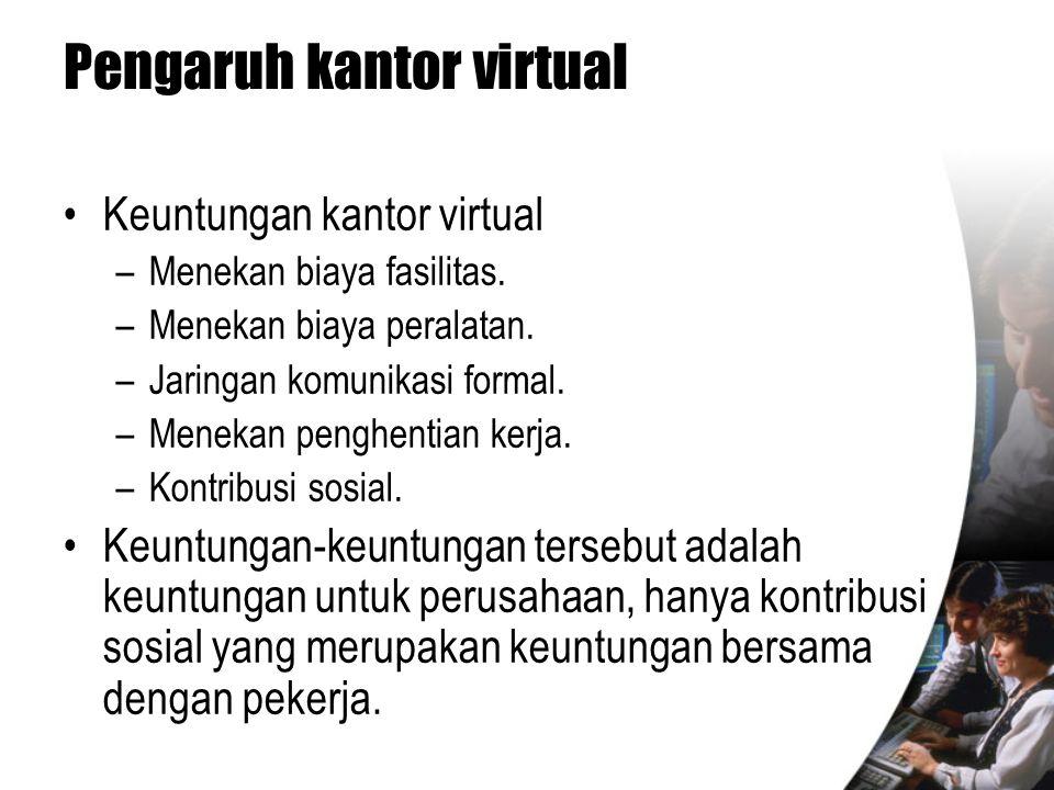 Pengaruh kantor virtual •Keuntungan kantor virtual –Menekan biaya fasilitas. –Menekan biaya peralatan. –Jaringan komunikasi formal. –Menekan penghenti