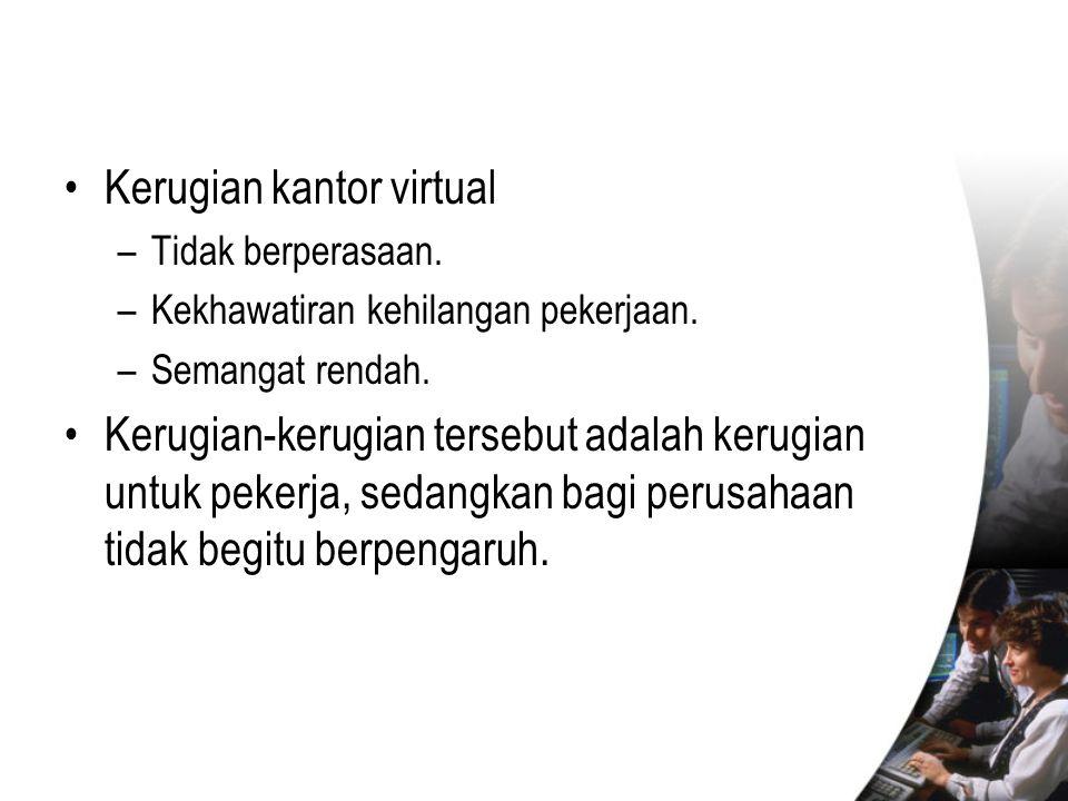 •Kerugian kantor virtual –Tidak berperasaan. –Kekhawatiran kehilangan pekerjaan. –Semangat rendah. •Kerugian-kerugian tersebut adalah kerugian untuk p