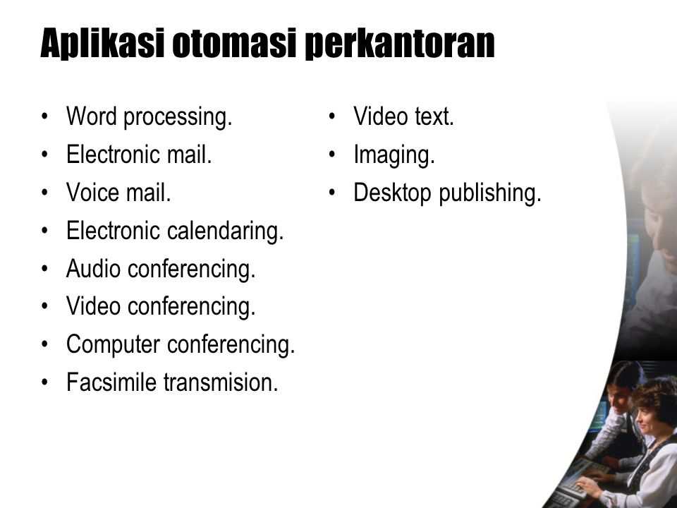 Aplikasi otomasi perkantoran •Word processing. •Electronic mail. •Voice mail. •Electronic calendaring. •Audio conferencing. •Video conferencing. •Comp