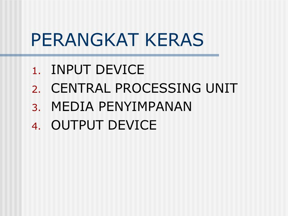 PERANGKAT KERAS 1. INPUT DEVICE 2. CENTRAL PROCESSING UNIT 3. MEDIA PENYIMPANAN 4. OUTPUT DEVICE