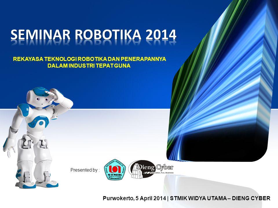 REKAYASA TEKNOLOGI ROBOTIKA DAN PENERAPANNYA DALAM INDUSTRI TEPAT GUNA Purwokerto, 5 April 2014 | STMIK WIDYA UTAMA – DIENG CYBER Presented by :