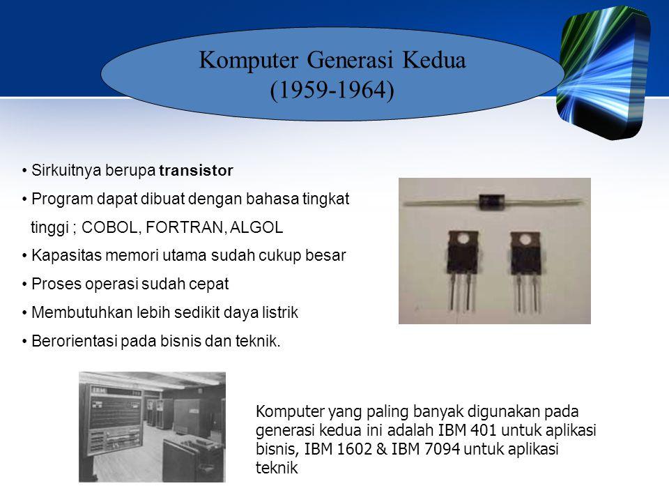 • Sirkuitnya berupa transistor • Program dapat dibuat dengan bahasa tingkat tinggi ; COBOL, FORTRAN, ALGOL • Kapasitas memori utama sudah cukup besar