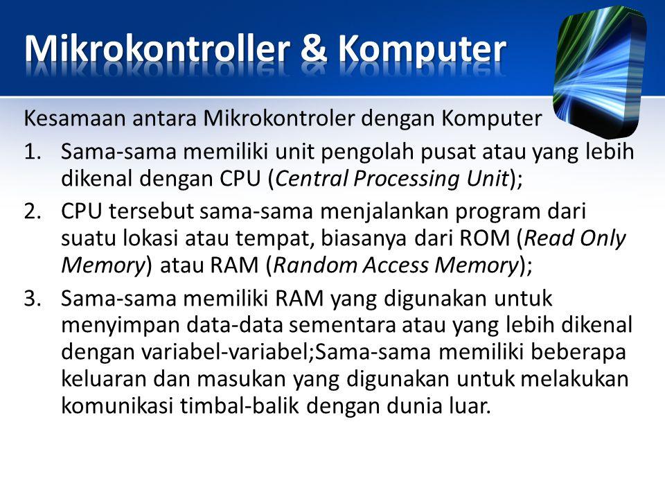 Kesamaan antara Mikrokontroler dengan Komputer 1.Sama-sama memiliki unit pengolah pusat atau yang lebih dikenal dengan CPU (Central Processing Unit);