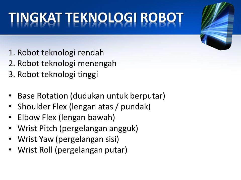 1. Robot teknologi rendah 2. Robot teknologi menengah 3. Robot teknologi tinggi • Base Rotation (dudukan untuk berputar) • Shoulder Flex (lengan atas