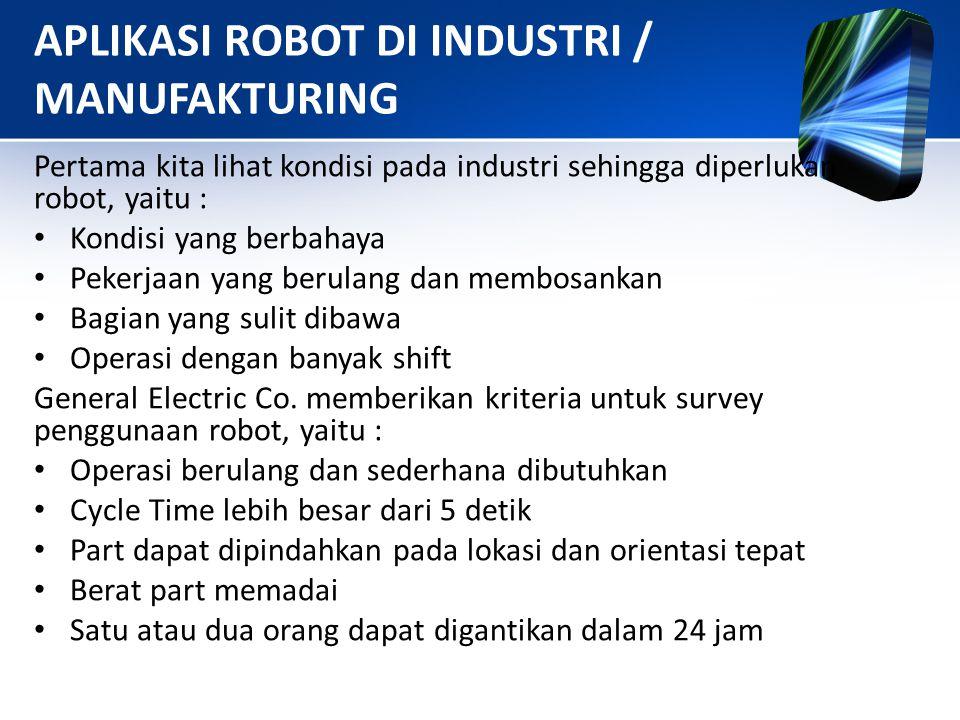 APLIKASI ROBOT DI INDUSTRI / MANUFAKTURING Pertama kita lihat kondisi pada industri sehingga diperlukan robot, yaitu : • Kondisi yang berbahaya • Peke