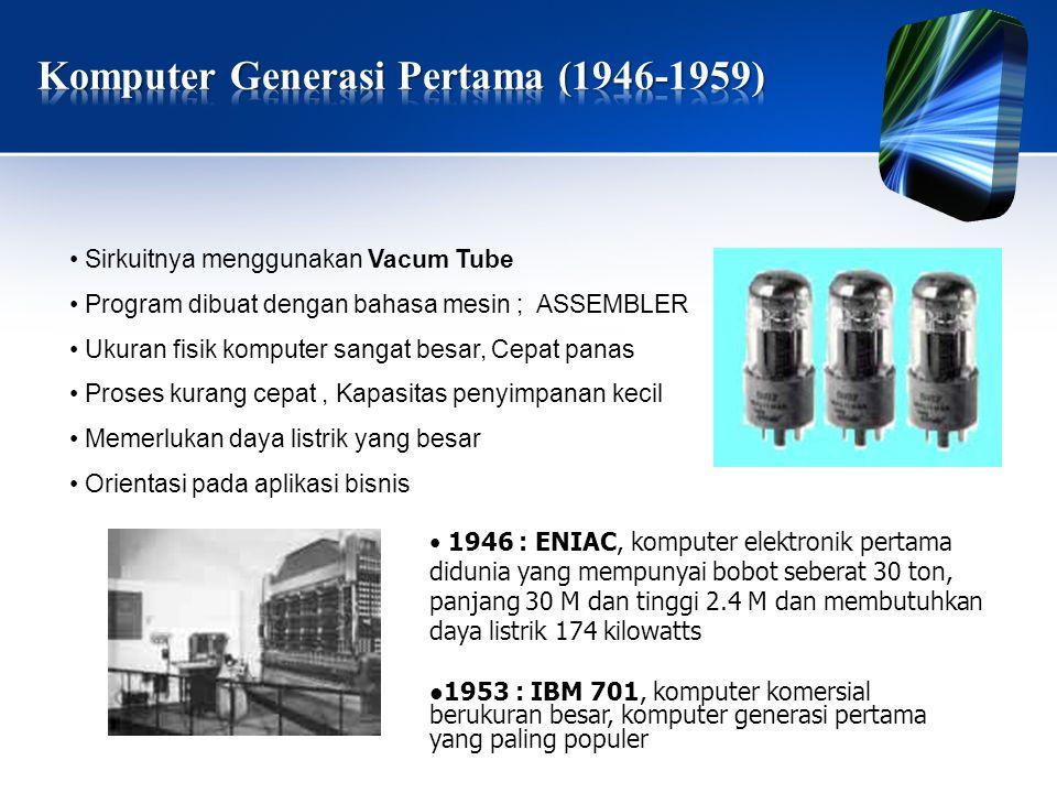 • Sirkuitnya menggunakan Vacum Tube • Program dibuat dengan bahasa mesin ; ASSEMBLER • Ukuran fisik komputer sangat besar, Cepat panas • Proses kurang