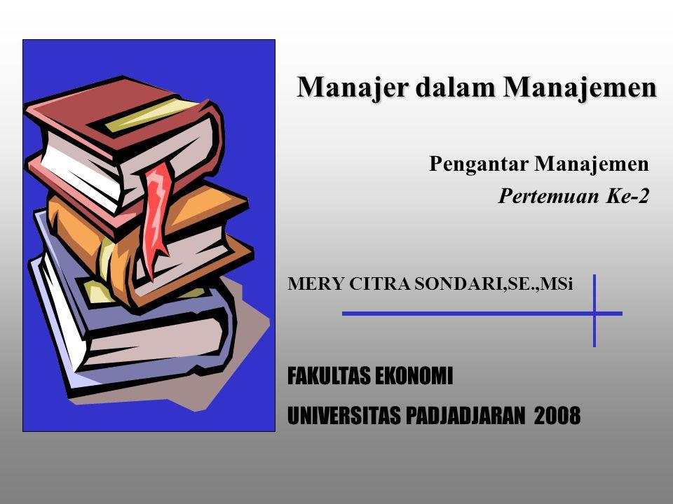 Manajer dalam Manajemen Pengantar Manajemen Pertemuan Ke-2 MERY CITRA SONDARI,SE.,MSi FAKULTAS EKONOMI UNIVERSITAS PADJADJARAN 2008