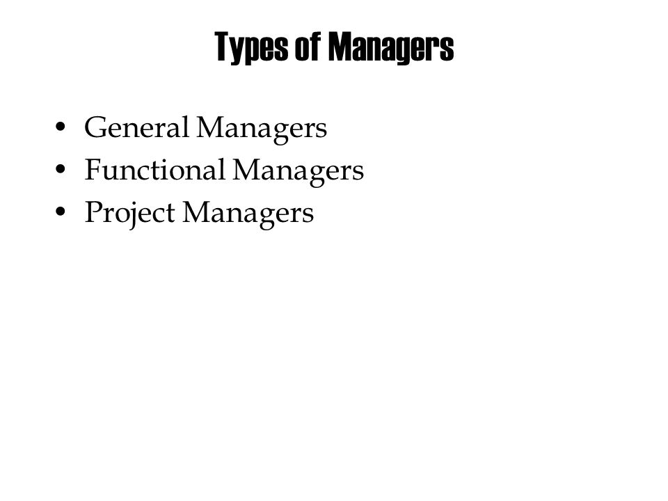 Types of Managers •General Managers •Functional Managers •Project Managers