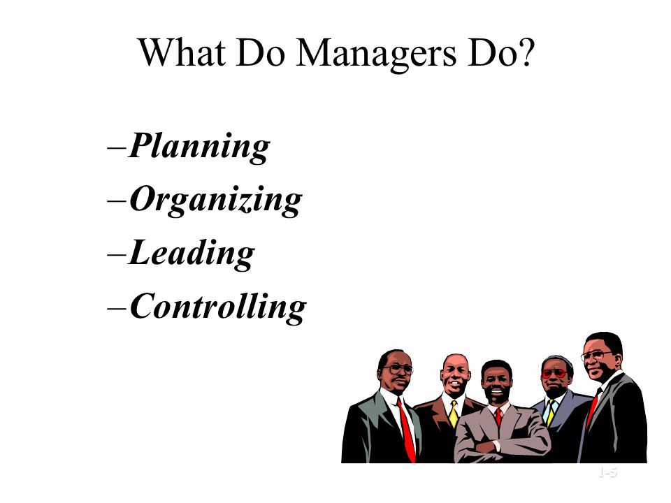 What Do Managers Do? –Planning –Organizing –Leading –Controlling © Prentice Hall, 20021-5