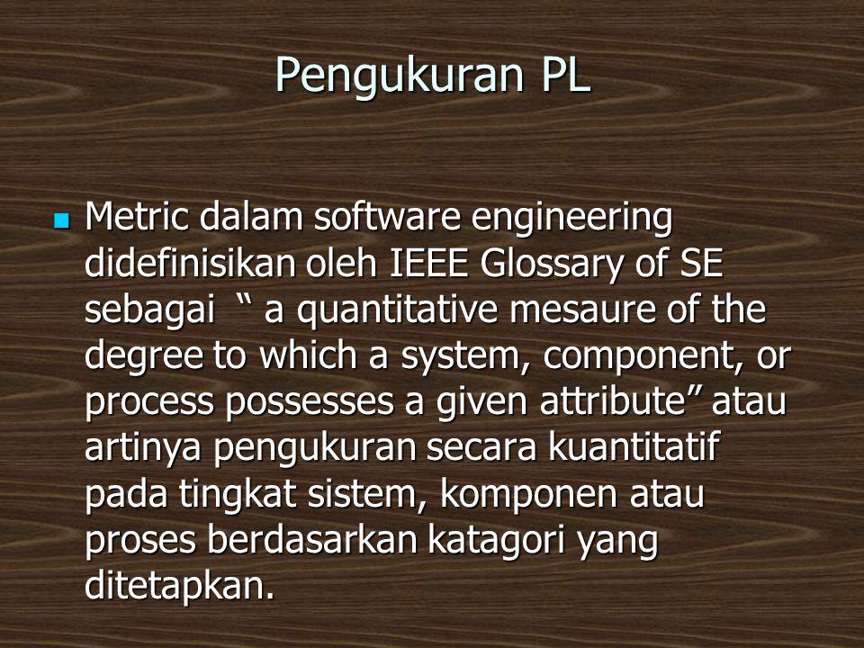 Pengukuran PL  Metric dalam software engineering didefinisikan oleh IEEE Glossary of SE sebagai a quantitative mesaure of the degree to which a system, component, or process possesses a given attribute atau artinya pengukuran secara kuantitatif pada tingkat sistem, komponen atau proses berdasarkan katagori yang ditetapkan.