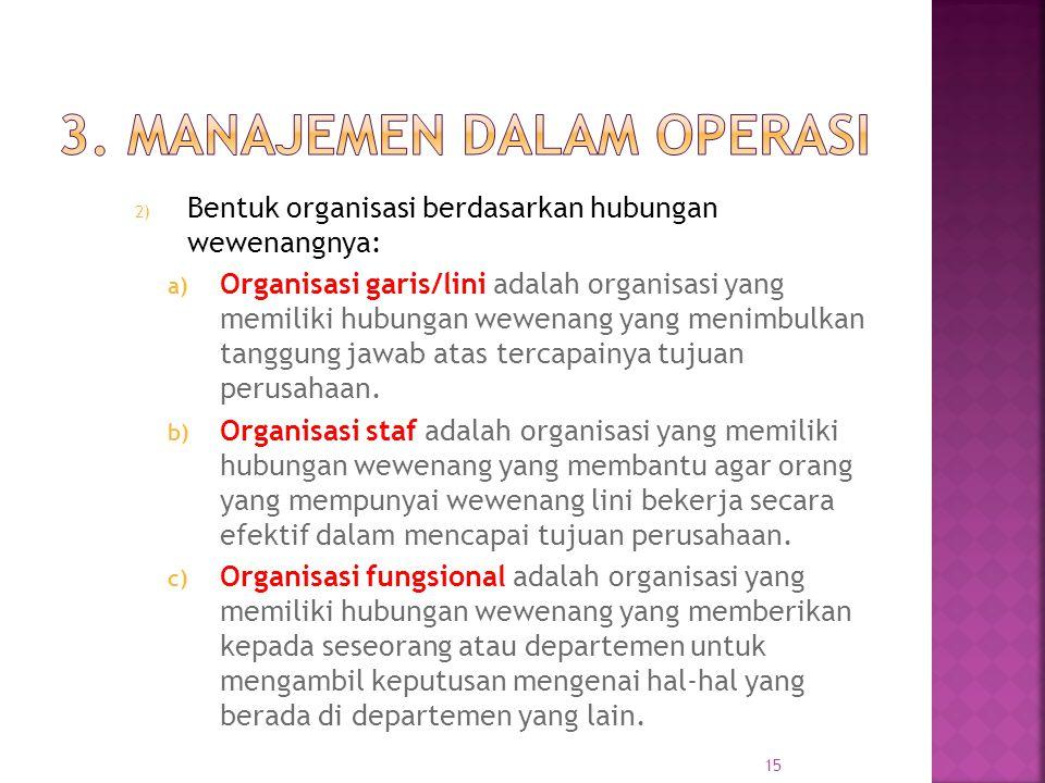 2) Bentuk organisasi berdasarkan hubungan wewenangnya: a) Organisasi garis/lini adalah organisasi yang memiliki hubungan wewenang yang menimbulkan tanggung jawab atas tercapainya tujuan perusahaan.