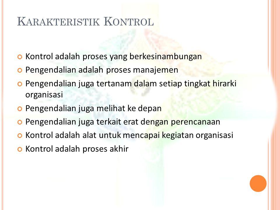 K ARAKTERISTIK K ONTROL Kontrol adalah proses yang berkesinambungan Pengendalian adalah proses manajemen Pengendalian juga tertanam dalam setiap tingk