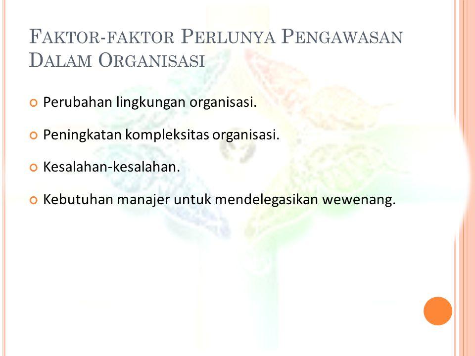 F AKTOR - FAKTOR P ERLUNYA P ENGAWASAN D ALAM O RGANISASI Perubahan lingkungan organisasi. Peningkatan kompleksitas organisasi. Kesalahan-kesalahan. K