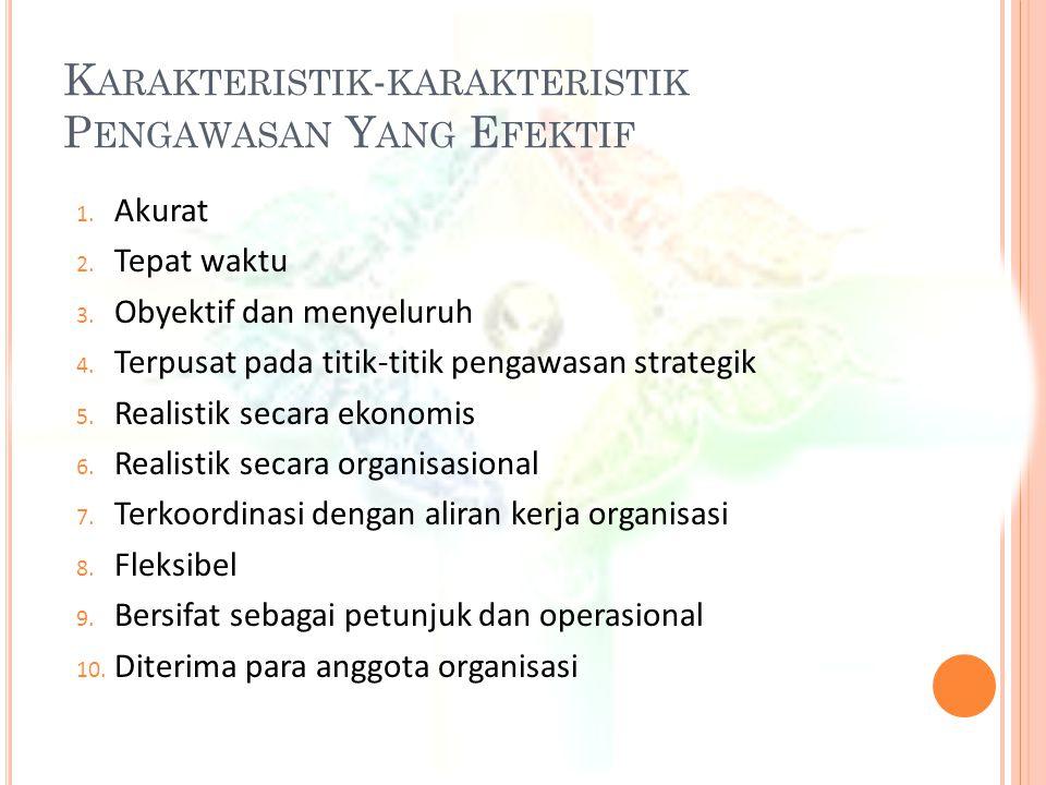 K ARAKTERISTIK - KARAKTERISTIK P ENGAWASAN Y ANG E FEKTIF 1. Akurat 2. Tepat waktu 3. Obyektif dan menyeluruh 4. Terpusat pada titik-titik pengawasan