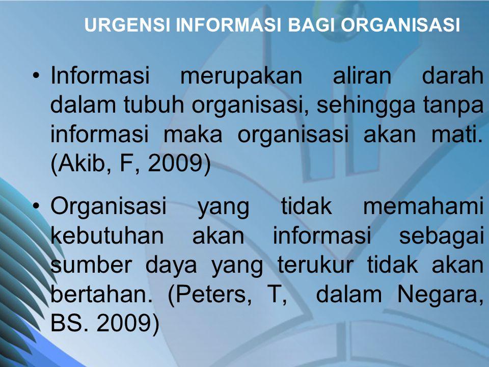 URGENSI INFORMASI BAGI ORGANISASI •Informasi merupakan aliran darah dalam tubuh organisasi, sehingga tanpa informasi maka organisasi akan mati.