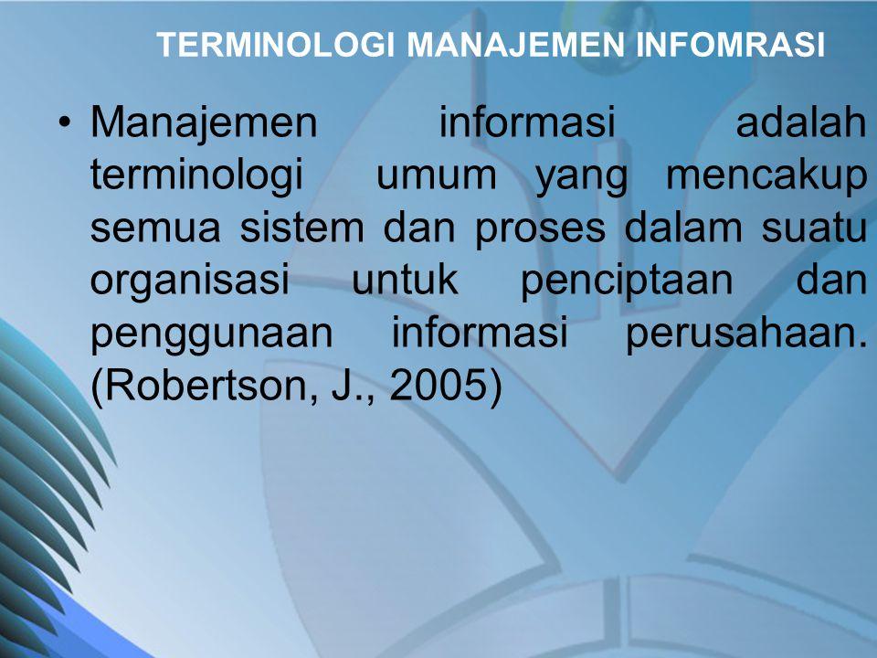 TERMINOLOGI MANAJEMEN INFOMRASI •Information Systems (IS) •Management Information Systems (MIS) •Computer Information Systems (CIS) •Business Information Systems (BIS) •Information Technology (IT) •Business Information Technology (BIT)