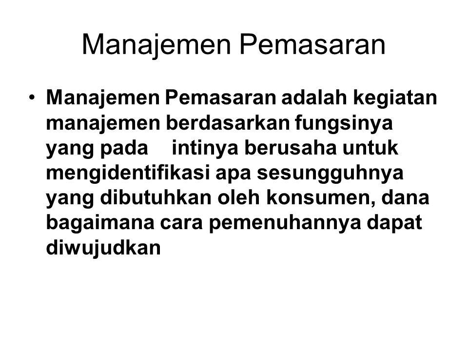 Manajemen Pemasaran •Manajemen Pemasaran adalah kegiatan manajemen berdasarkan fungsinya yang pada intinya berusaha untuk mengidentifikasi apa sesungguhnya yang dibutuhkan oleh konsumen, dana bagaimana cara pemenuhannya dapat diwujudkan