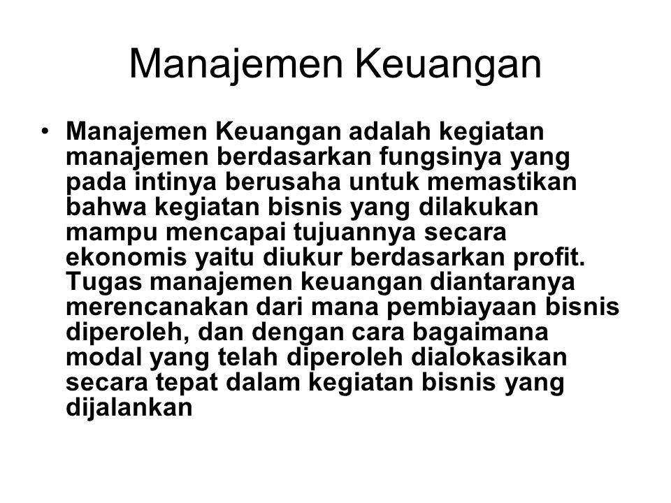 Manajemen Keuangan •Manajemen Keuangan adalah kegiatan manajemen berdasarkan fungsinya yang pada intinya berusaha untuk memastikan bahwa kegiatan bisnis yang dilakukan mampu mencapai tujuannya secara ekonomis yaitu diukur berdasarkan profit.
